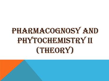 PHARMACOGNOSY AND PHYTOCHEMISTRY II (Theory)