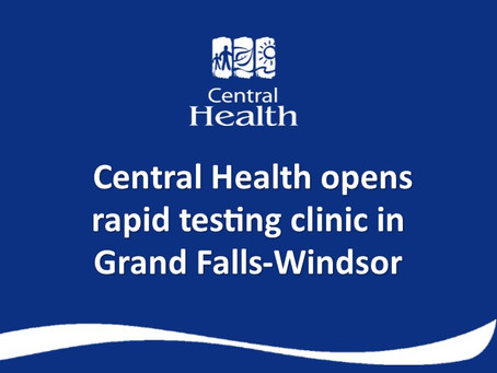UPDATE: Central Health Expands criteria for Rapid Testing Clinic in Grand Falls-Windsor