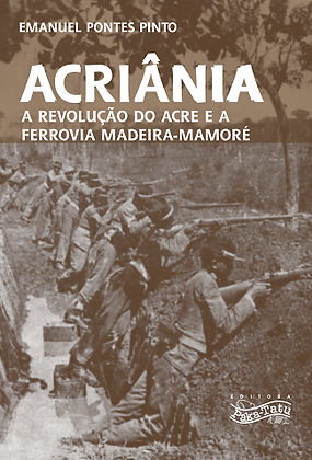 Acriânia-A Revolução do Acre e a Ferrovia Madeira-Mamoré