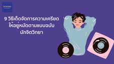 9 วิธีเด็ดจัดการความเครียดให้อยู่หมัด ตามแบบฉบับนักจิตวิทยา