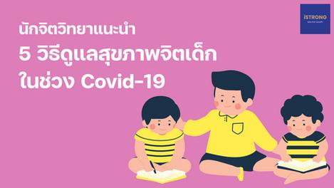 นักจิตวิทยาแนะนำ 5 วิธีดูแลสุขภาพจิตเด็กในช่วง Covid-19