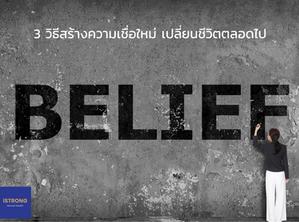 3 วิธี สร้างความเชื่อใหม่ เปลี่ยนชีวิตตลอดไป