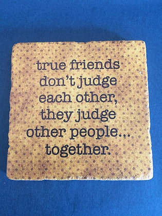 Coaster - True friends judge other people...
