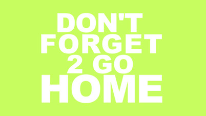 Dont Forget 2 Go Home