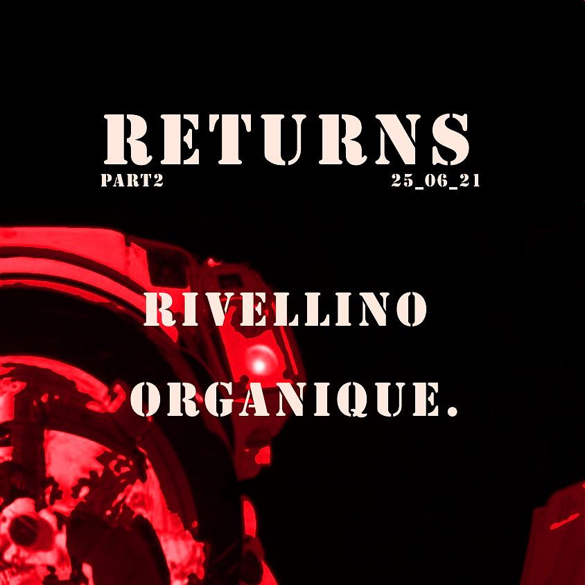 RETURNS PART 2 // RIVELLINO + ORGANIQUE.