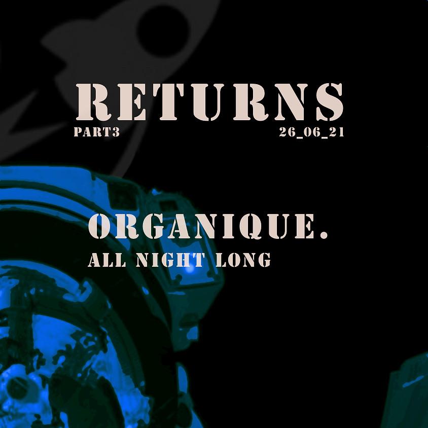 RETURNS PART.3 // ORGANIQUE. (ALL NIGHT LONG)