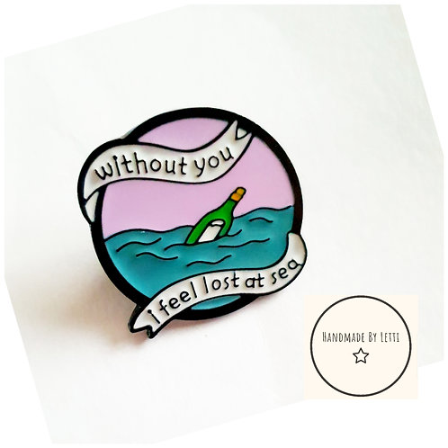 Without you I'm lost at sea enamel pin badge