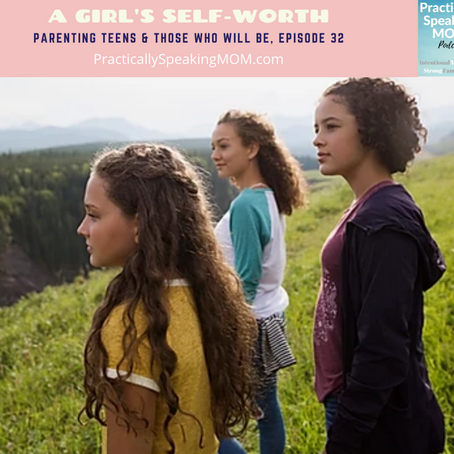 Podcast & Blog: A Girl's Self-Worth: Parenting Teens & Those Who Will Be, Pt 1- Episode 32.