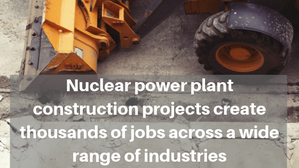 Nuclear power plant construction projects create thousands of jobs across a wide range of industries