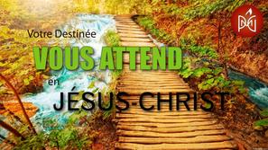 Votre Destinée Vous Attend en Jésus-Christ.