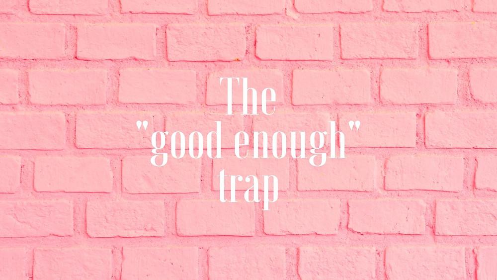 """The """"good enough"""" trap"""