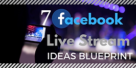 7 FACEBOOK LIVE STREAMIDEAS BLUEPRINT.pn