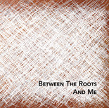 Between The Roots And Me (2018)
