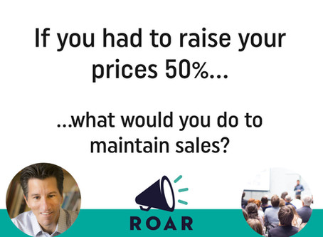 If you had to raise your prices 50%, how would you maintain sales?
