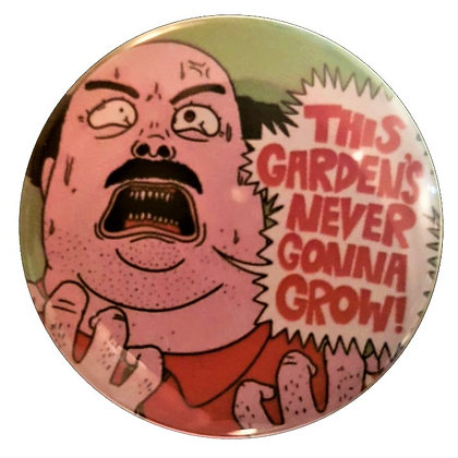 """This Garden's Never Gonna Grow"" Pin"