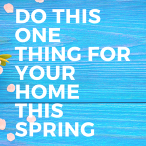 Do this One Thing for Your Home this Spring