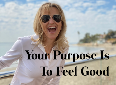 Your Purpose Is To Feel Good