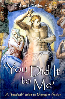 'YOU DID IT TO ME'  - A PRACTICAL GUIDE TO MERCY IN ACTION by Fr. Michael E. Gai