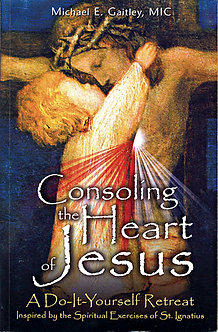 Consoling the Heart of Jesus A Do-It-Yourself Retreat by Michael E. Gaitley, MIC