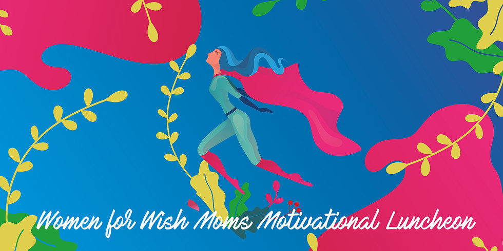 DATE CHANGE: Women for Wish Moms Motivational Luncheon