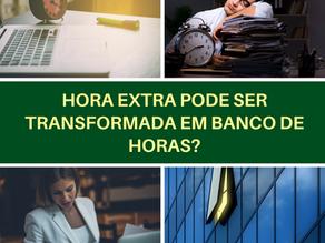 HORA EXTRA PODE SER TRANSFORMADA EM BANCO DE HORAS?