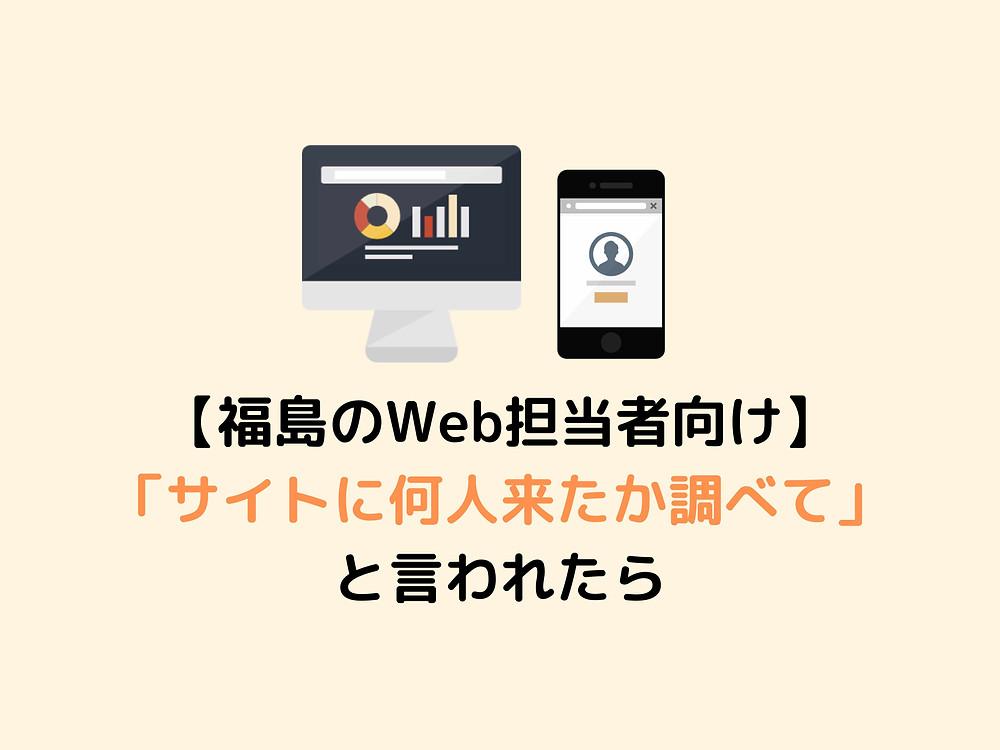 福島のWeb担当者向け サイトに何人来たか調べてと言われたら
