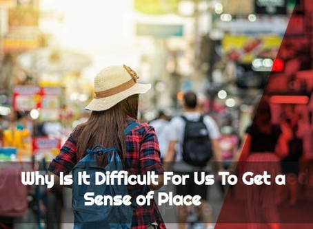 Why Is It Difficult For Us To Get a Sense Of Place.