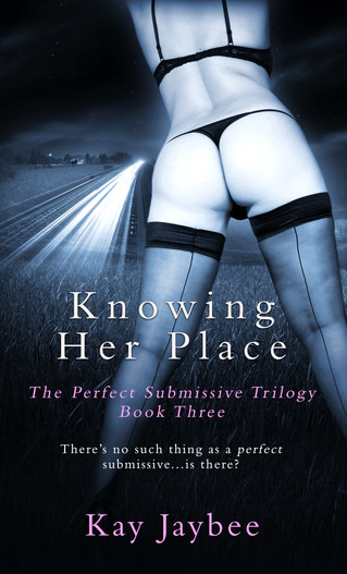 Knowing Her Place: Book Three of The Perfect Submissive by Kay Jaybee