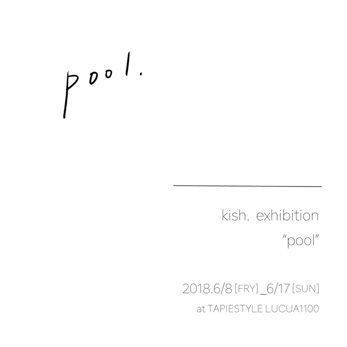 kish. exhibition 2018「pool」