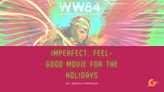 Wonder Woman 84: An Imperfect, Feel- Good Movie for the Holidays
