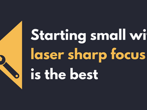 Starting small with laser sharp focus is the best