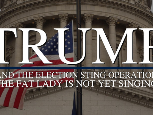Trump and The Election Sting Operation, The Fat Lady Is Not Yet Singing