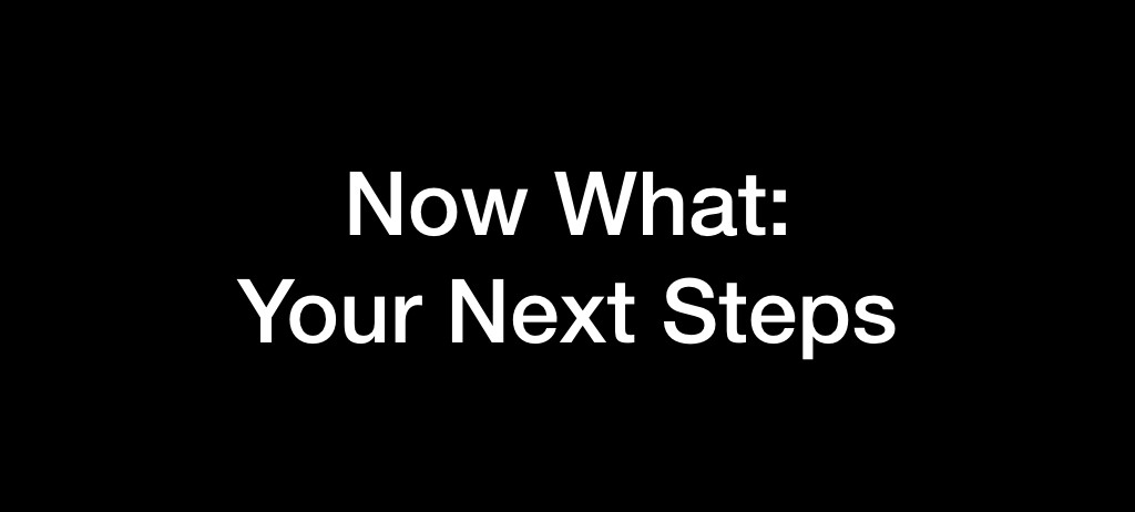 Now What: Your Next Steps