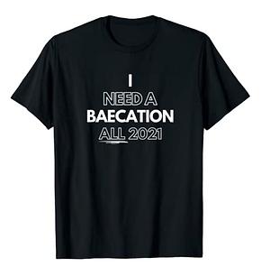 I Need a Baecation All 2021