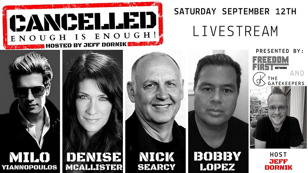 Hosted by Jeff Dornik, Cancelled: Enough is Enough! is a live-streaming event featuring Milo Yiannopoulos, Denise McAllister, Nick Searcy and Bobby Lopez, all coming together to expose the evil ideology of Cancel Culture and Censorship.