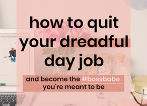 How to quit your dreadful day job & become the boss babe you were meant to be