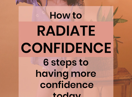 RADIATE CONFIDENCE: 6 steps to having more confidence today.
