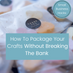 How To Package Your Crafts Without Breaking The Bank - Small Business Hacks