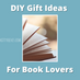 DIY Gifts You Can Make For Your Book Loving Friends!