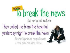 Idioms: To break the news