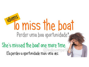 Idioms: To miss the boat