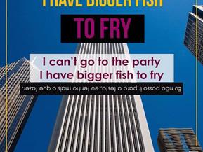 Idioms: I have a bigger fish to fry