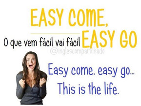 Idioms: Easy come Easy go