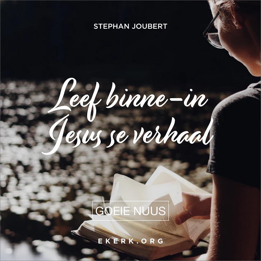Hoe leef jy binne-in Jesus se verhaal? Lees wat Stephan Joubert skryf in sy nuutste Goeie Nuus.