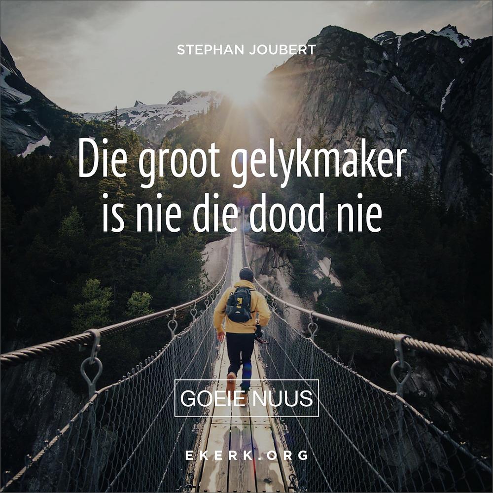 """Stephan Joubert skryf in sy nuutste Goeie Nuus oor """"Die groot gelykmaker is nie die dood nie"""""""
