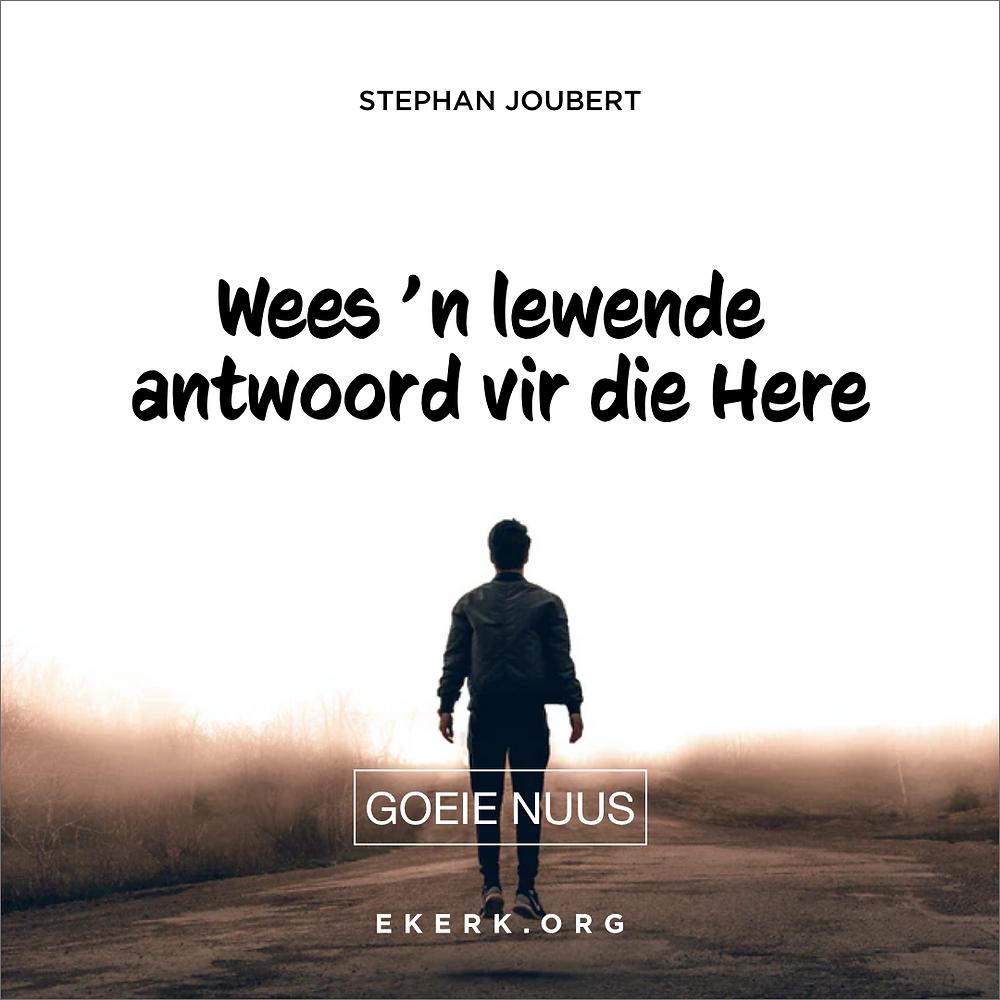 Stephan Joubert skryf in sy nuutste Goeie Nuus hoe om 'n lewende antwoord te wees