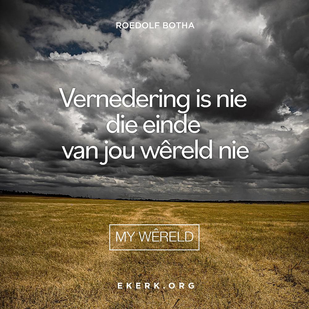 In sy nuutste My Wêreld nuusbrief skryf Roedolf Botha oor vernedering en dat dit nie die einde van jou wêreld is nie.