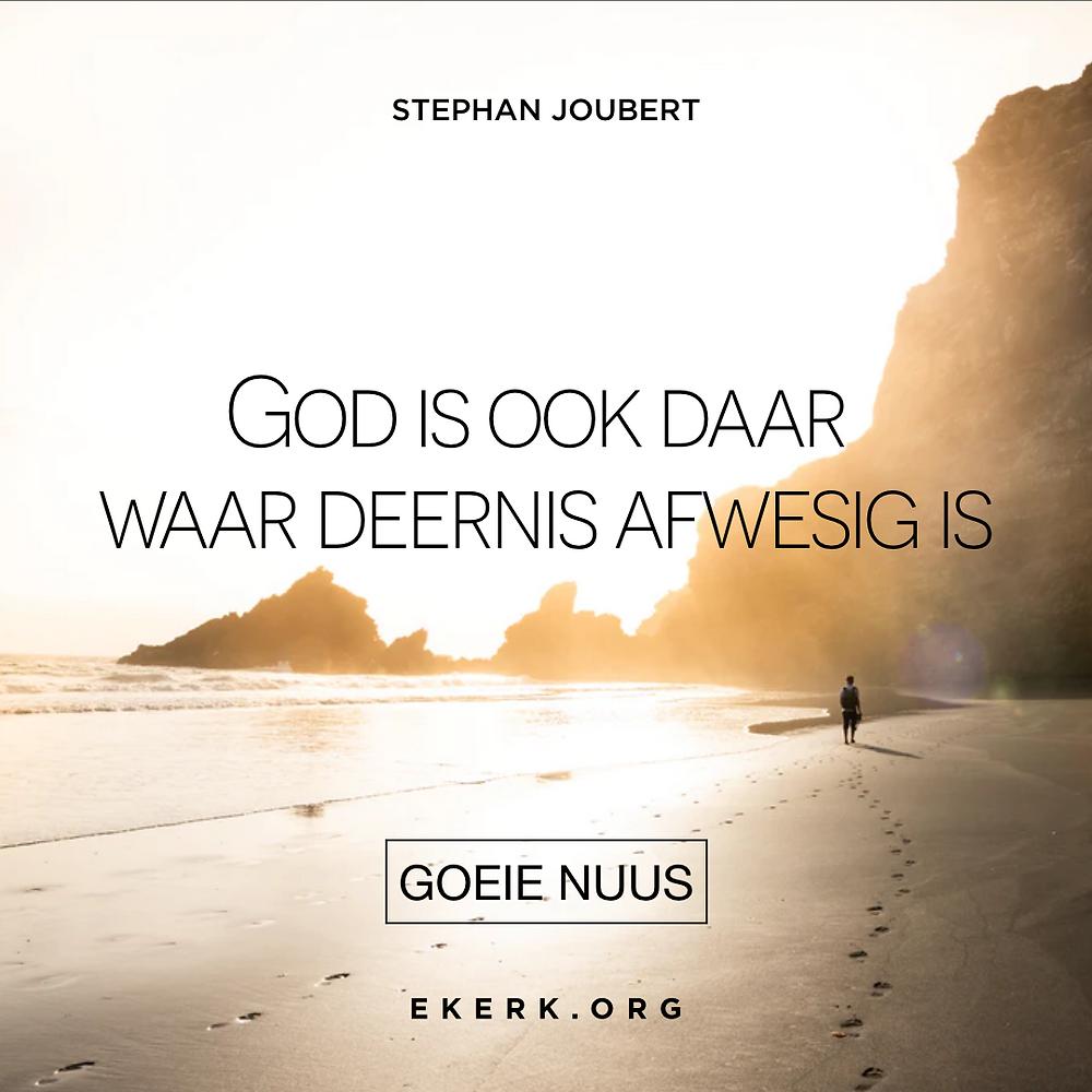 In sy nuutste Goeie Nuus skryf Stephan Joubert dat God ook daar is waar deernus afwesig is.