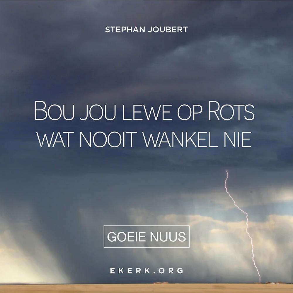 In sy nuutste Goeie Nuus skryf Stephan Joubert hoe ons ons lewe kan bou op Rots wat nooit wankel nie.