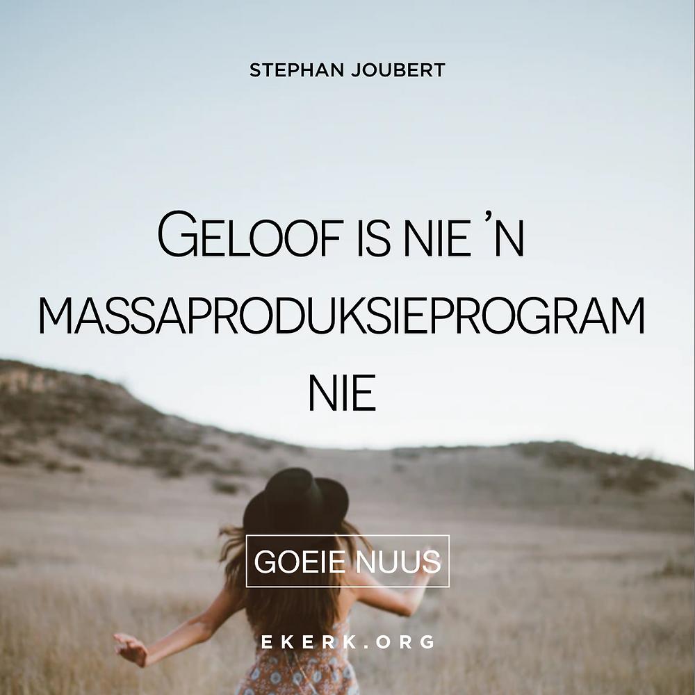 Stephan Joubert skryf in sy nuutste Goeie Nuus dat geloof nie 'n massaproduksieprogram is nie